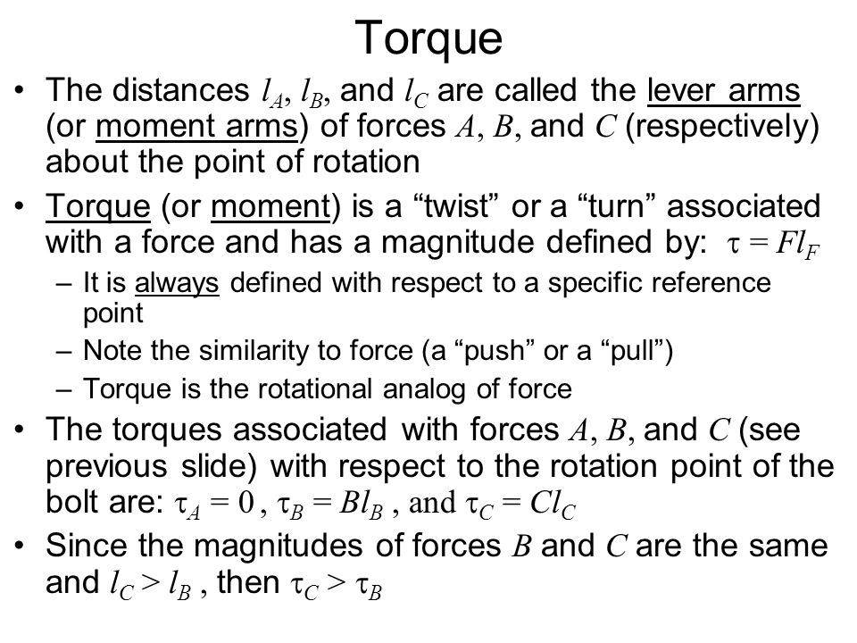 Torque The distances lA, lB, and lC are called the lever arms (or moment arms) of forces A, B, and C (respectively) about the point of rotation.