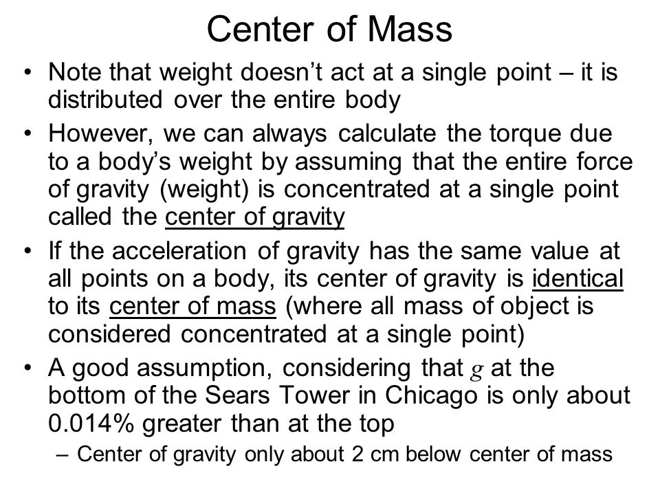 Center of Mass Note that weight doesn't act at a single point – it is distributed over the entire body.