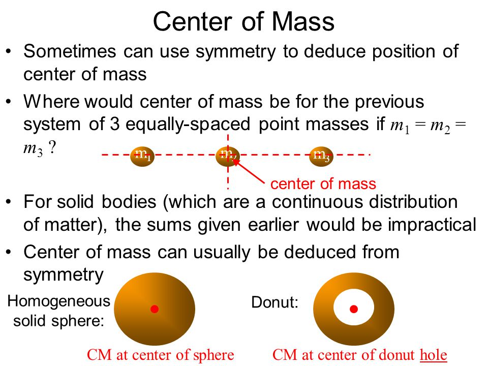 Center of Mass Sometimes can use symmetry to deduce position of center of mass.