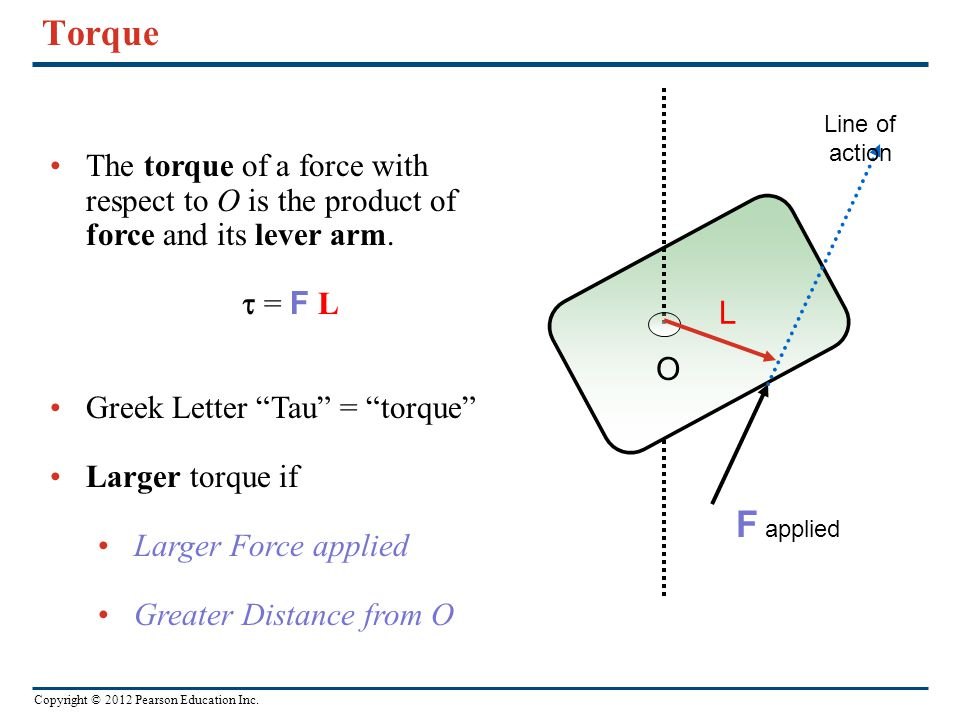 Torque Line of action. The torque of a force with respect to O is the product of force and its lever arm. t = F L.