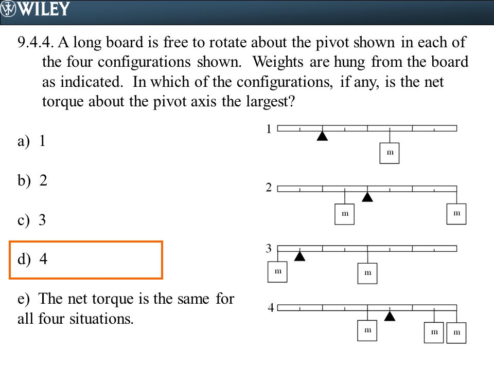 9.4.4. A long board is free to rotate about the pivot shown in each of the four configurations shown. Weights are hung from the board as indicated. In which of the configurations, if any, is the net torque about the pivot axis the largest