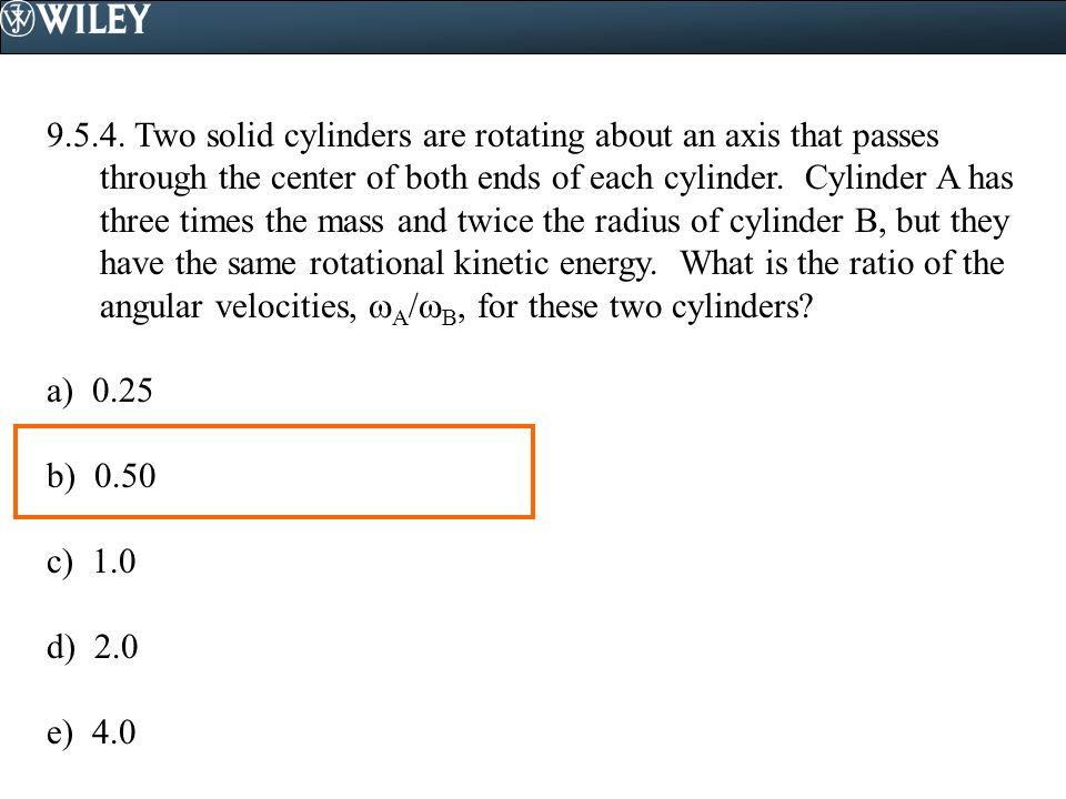 9.5.4. Two solid cylinders are rotating about an axis that passes through the center of both ends of each cylinder. Cylinder A has three times the mass and twice the radius of cylinder B, but they have the same rotational kinetic energy. What is the ratio of the angular velocities, A/B, for these two cylinders