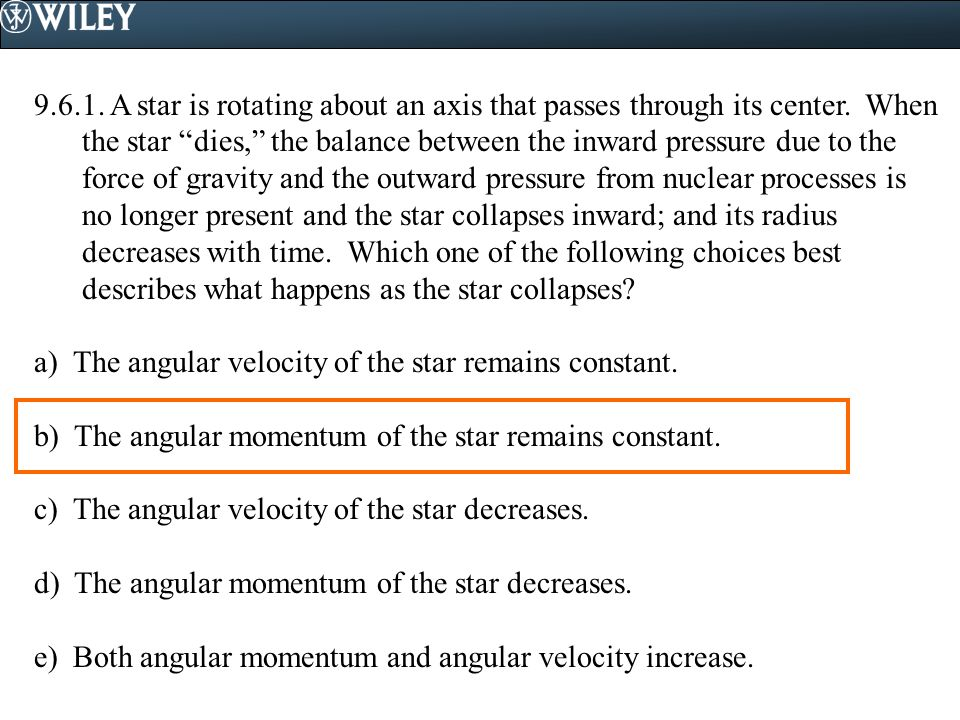 9.6.1. A star is rotating about an axis that passes through its center. When the star dies, the balance between the inward pressure due to the force of gravity and the outward pressure from nuclear processes is no longer present and the star collapses inward; and its radius decreases with time. Which one of the following choices best describes what happens as the star collapses