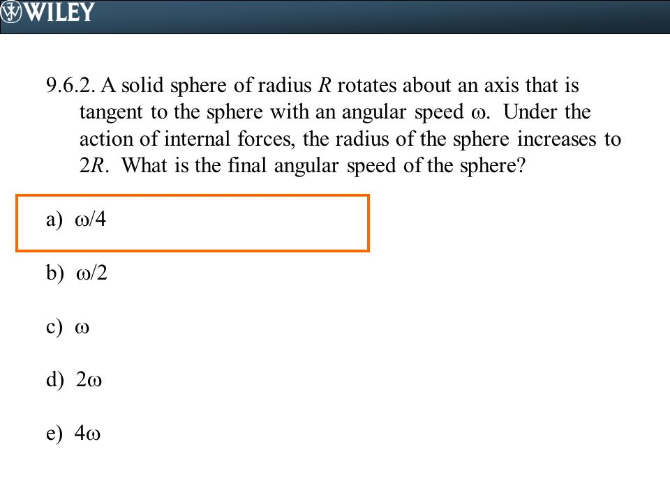 9.6.2. A solid sphere of radius R rotates about an axis that is tangent to the sphere with an angular speed . Under the action of internal forces, the radius of the sphere increases to 2R. What is the final angular speed of the sphere