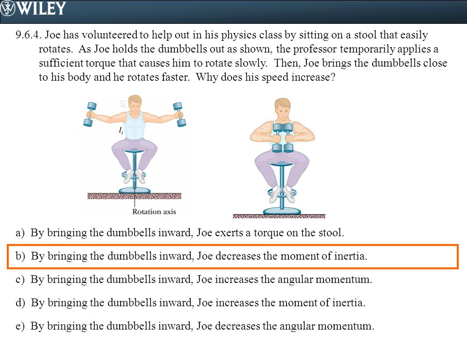 9.6.4. Joe has volunteered to help out in his physics class by sitting on a stool that easily rotates. As Joe holds the dumbbells out as shown, the professor temporarily applies a sufficient torque that causes him to rotate slowly. Then, Joe brings the dumbbells close to his body and he rotates faster. Why does his speed increase