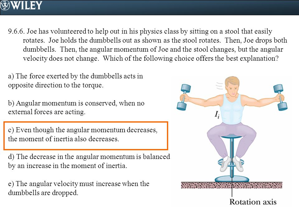 9.6.6. Joe has volunteered to help out in his physics class by sitting on a stool that easily rotates. Joe holds the dumbbells out as shown as the stool rotates. Then, Joe drops both dumbbells. Then, the angular momentum of Joe and the stool changes, but the angular velocity does not change. Which of the following choice offers the best explanation