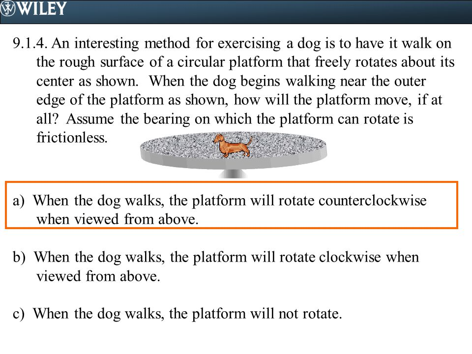 9.1.4. An interesting method for exercising a dog is to have it walk on the rough surface of a circular platform that freely rotates about its center as shown. When the dog begins walking near the outer edge of the platform as shown, how will the platform move, if at all Assume the bearing on which the platform can rotate is frictionless.