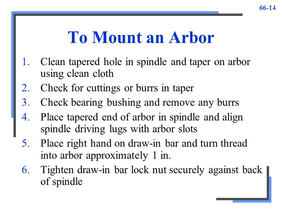 To Mount an Arbor Clean tapered hole in spindle and taper on arbor using clean cloth. Check for cuttings or burrs in taper.