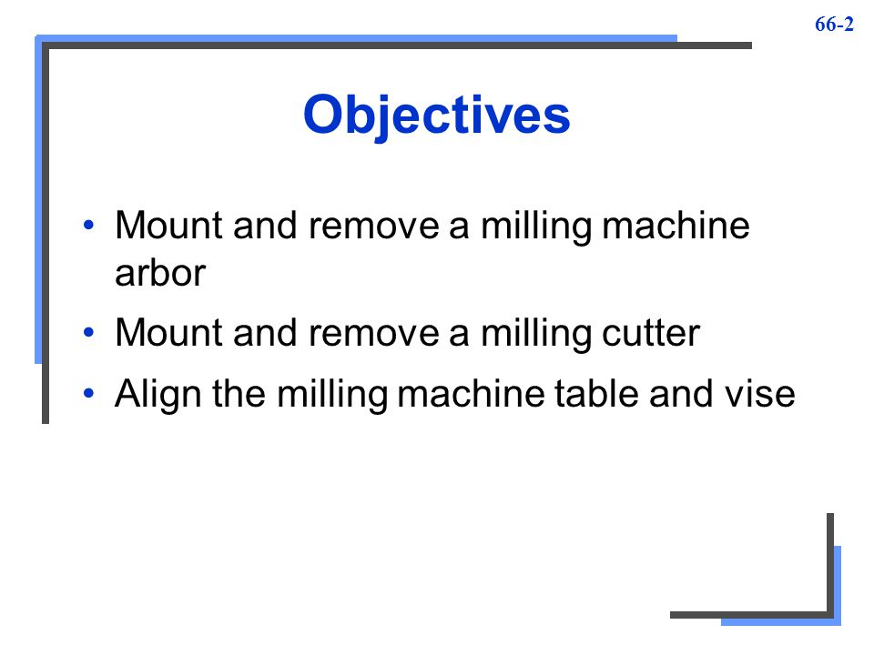 Objectives Mount and remove a milling machine arbor