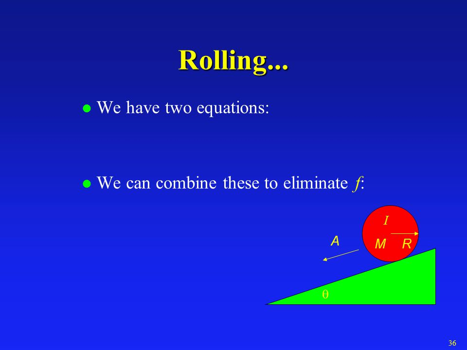 Rolling... We have two equations: We can combine these to eliminate f: