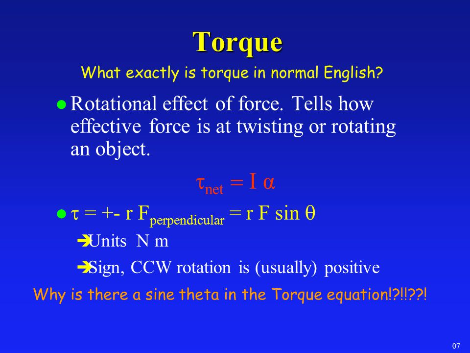 Torque What exactly is torque in normal English Rotational effect of force. Tells how effective force is at twisting or rotating an object.