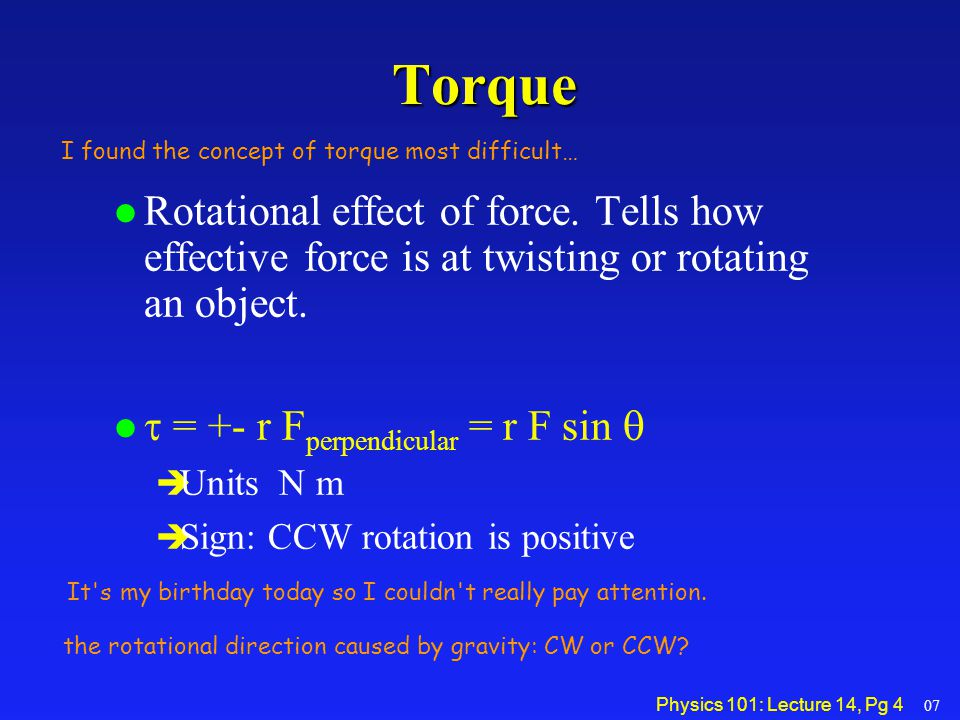 Torque I found the concept of torque most difficult… Rotational effect of force. Tells how effective force is at twisting or rotating an object.