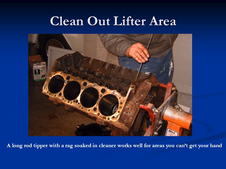Clean Out Lifter Area A long rod tipper with a rag soaked in cleaner works well for areas you can't get your hand.
