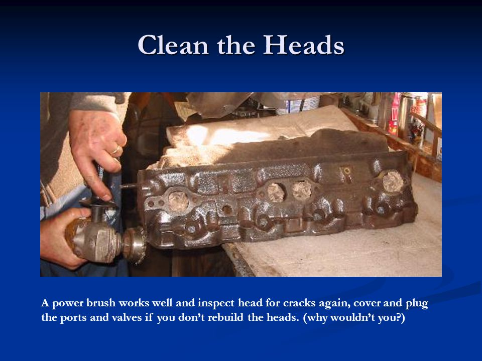 Clean the Heads A power brush works well and inspect head for cracks again, cover and plug.
