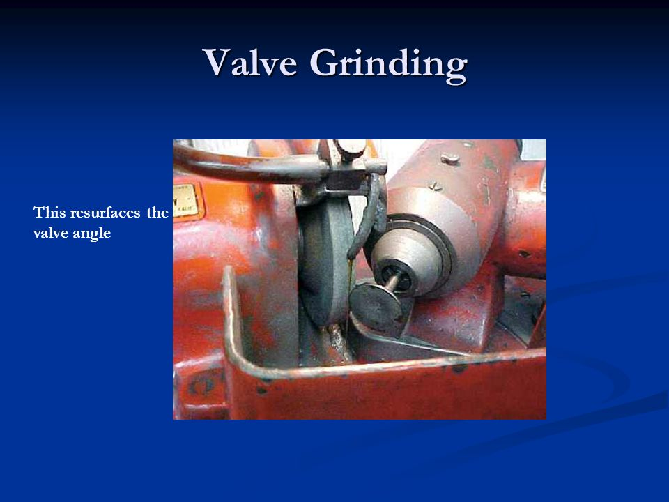 Valve Grinding This resurfaces the valve angle