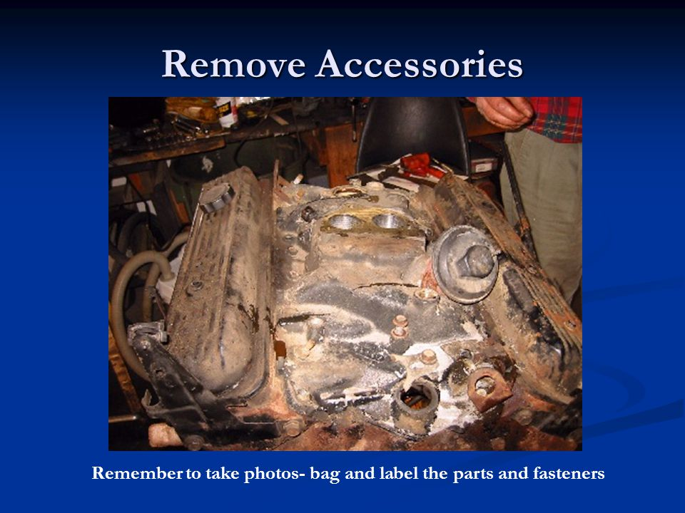 Remove Accessories Remember to take photos- bag and label the parts and fasteners