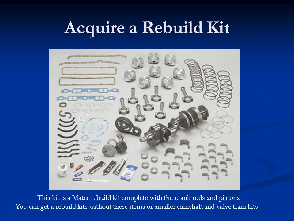 Acquire a Rebuild Kit This kit is a Mater rebuild kit complete with the crank rods and pistons.