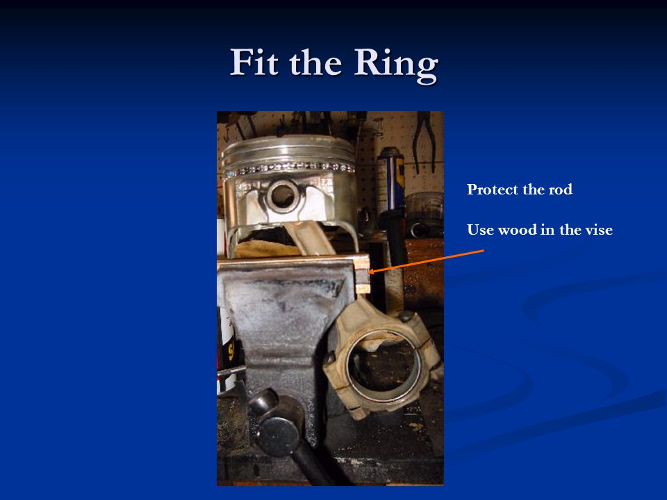 Fit the Ring Protect the rod Use wood in the vise