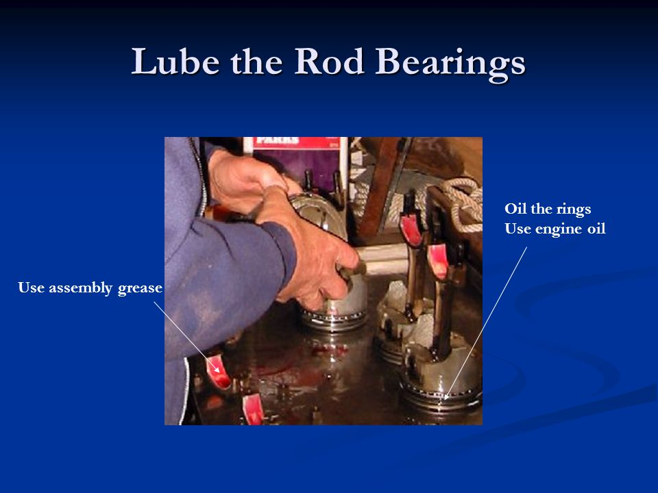 Lube the Rod Bearings Oil the rings Use engine oil Use assembly grease