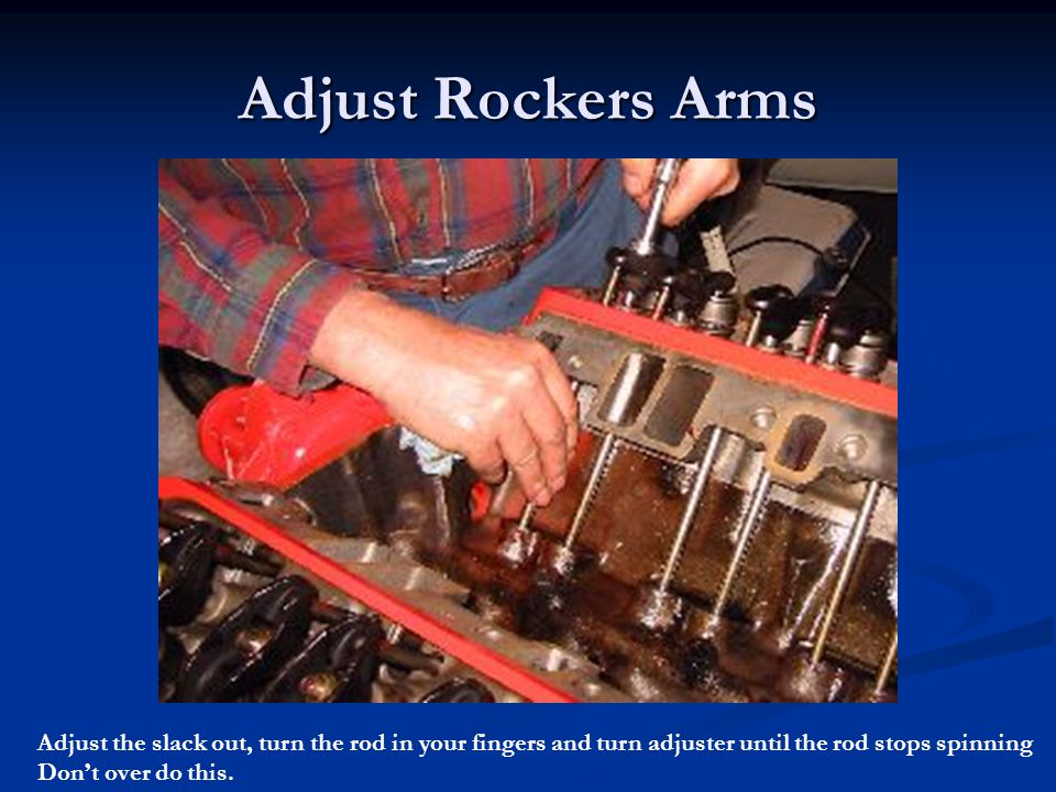 Adjust Rockers Arms Adjust the slack out, turn the rod in your fingers and turn adjuster until the rod stops spinning.