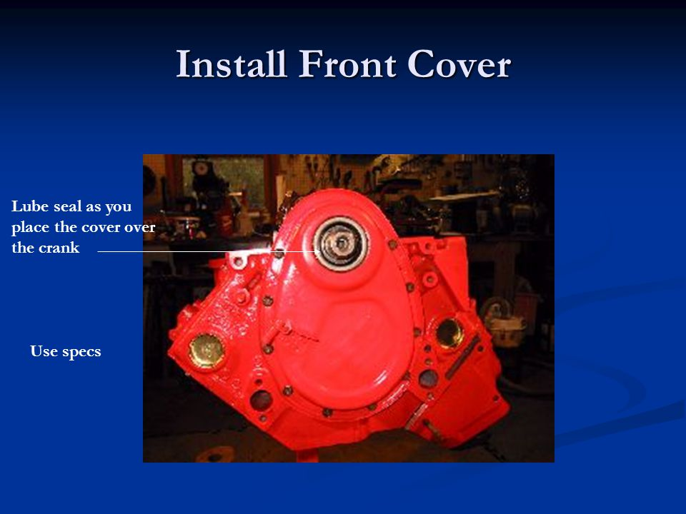 Install Front Cover Lube seal as you place the cover over the crank