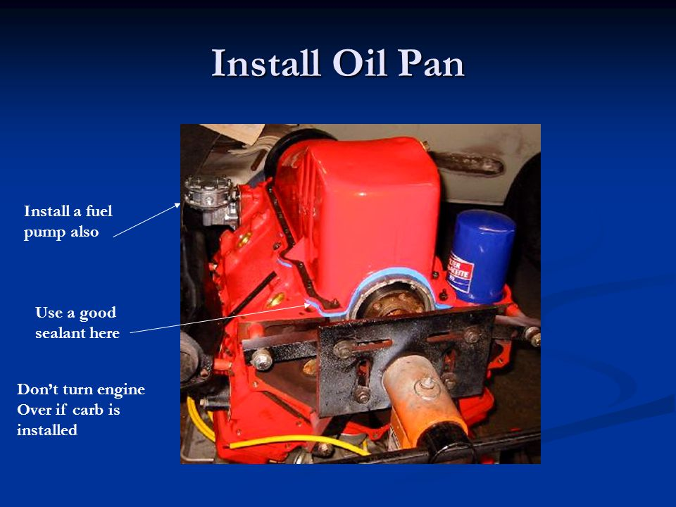 Install Oil Pan Install a fuel pump also Use a good sealant here
