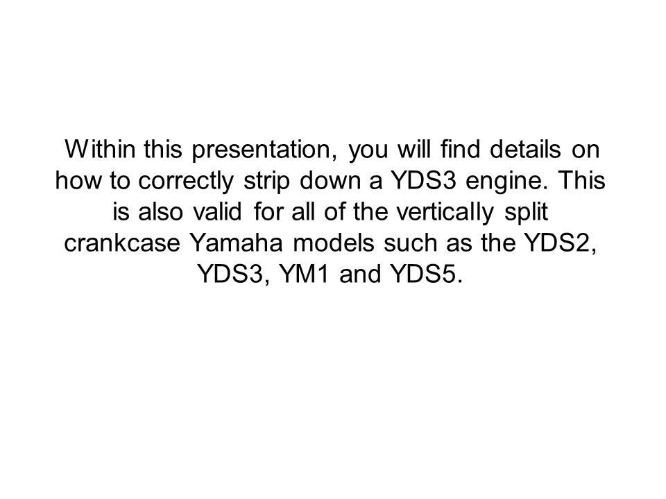 Within this presentation, you will find details on how to correctly strip down a YDS3 engine. This is also valid for all of the vertically split crankcase Yamaha models such as the YDS2, YDS3, YM1 and YDS5.