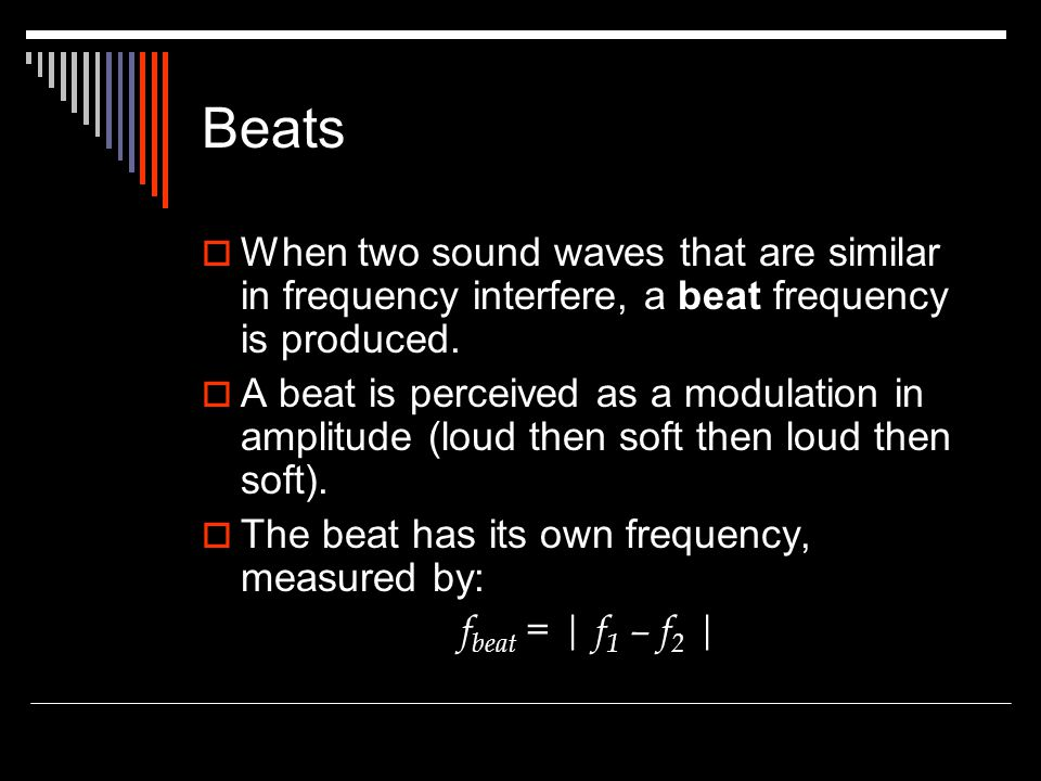 Beats When two sound waves that are similar in frequency interfere, a beat frequency is produced.