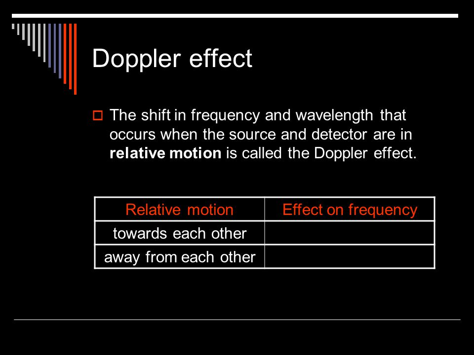 Doppler effect The shift in frequency and wavelength that occurs when the source and detector are in relative motion is called the Doppler effect.
