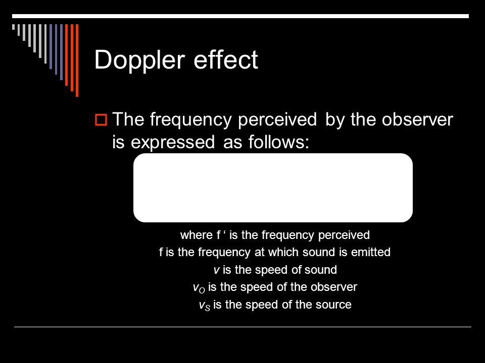 Doppler effect The frequency perceived by the observer is expressed as follows: where f ' is the frequency perceived.