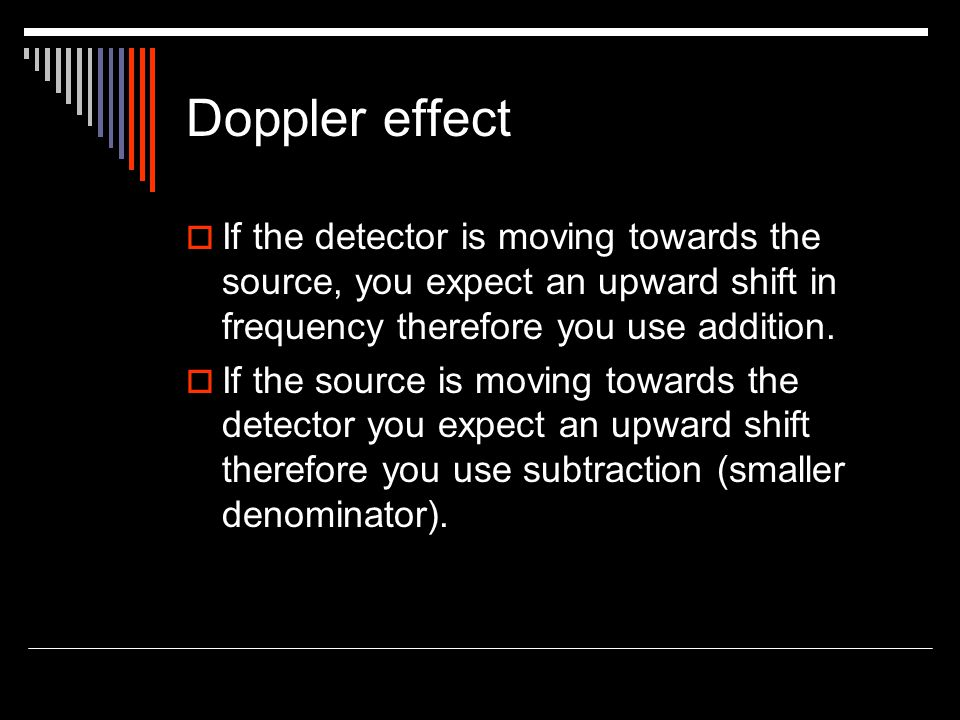 Doppler effect If the detector is moving towards the source, you expect an upward shift in frequency therefore you use addition.