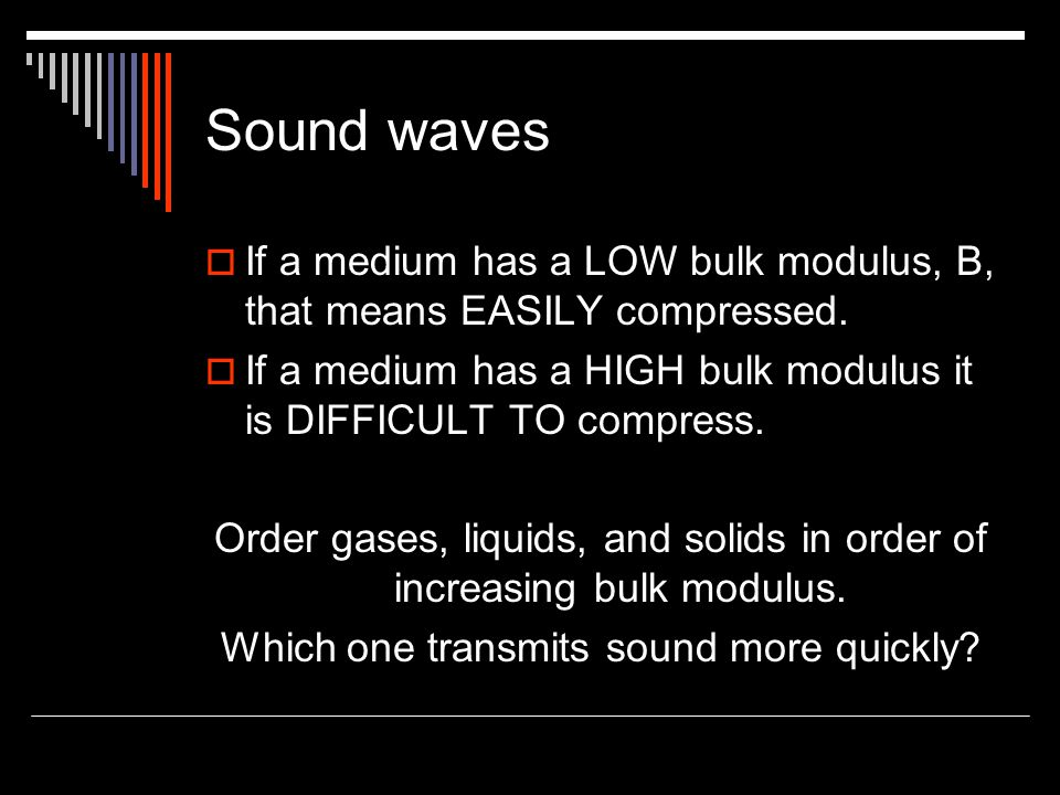 Sound waves If a medium has a LOW bulk modulus, B, that means EASILY compressed. If a medium has a HIGH bulk modulus it is DIFFICULT TO compress.