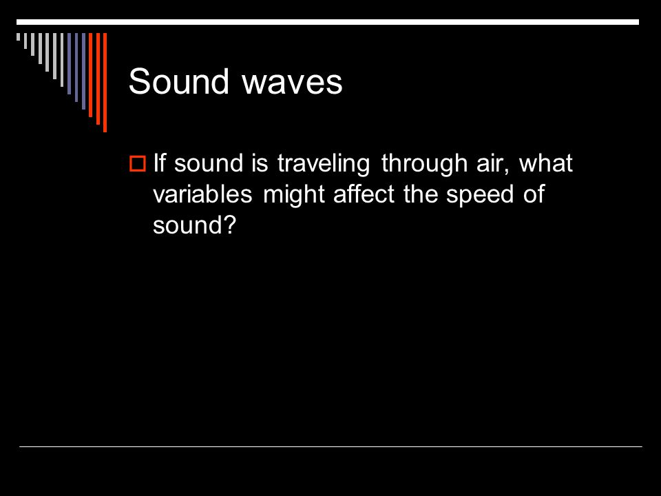 Sound waves If sound is traveling through air, what variables might affect the speed of sound