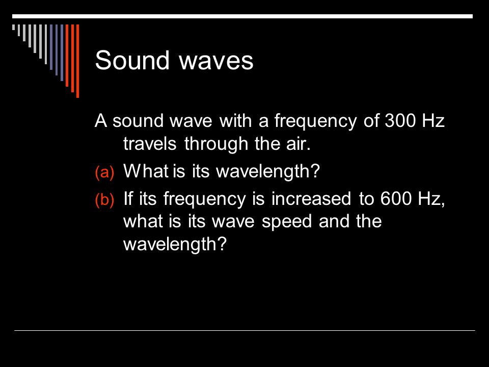 Sound waves A sound wave with a frequency of 300 Hz travels through the air. What is its wavelength