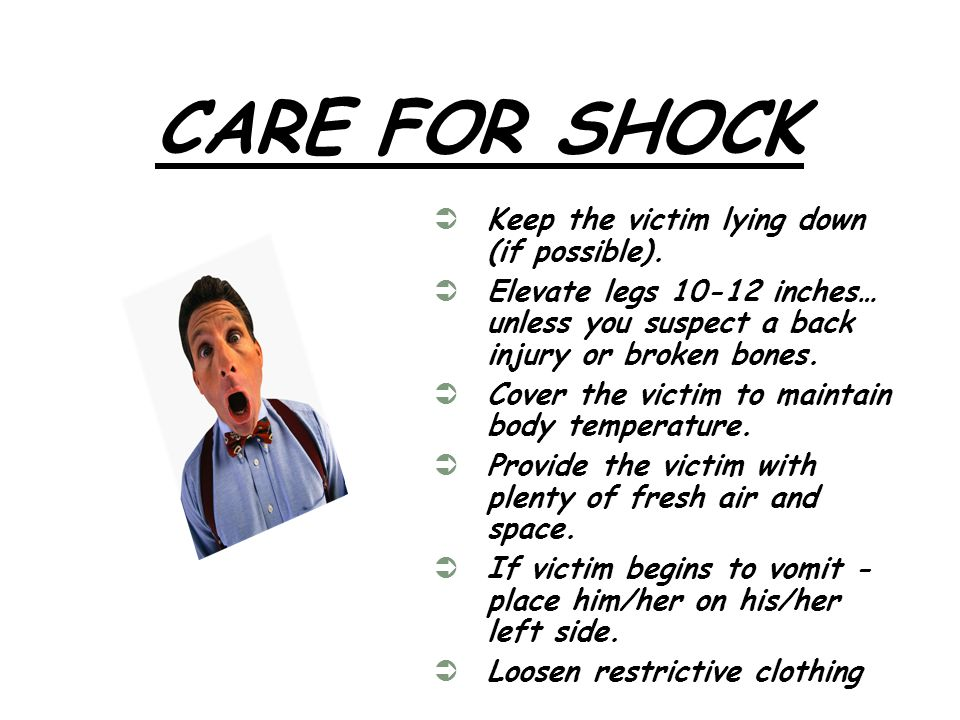 CARE FOR SHOCK Keep the victim lying down (if possible).