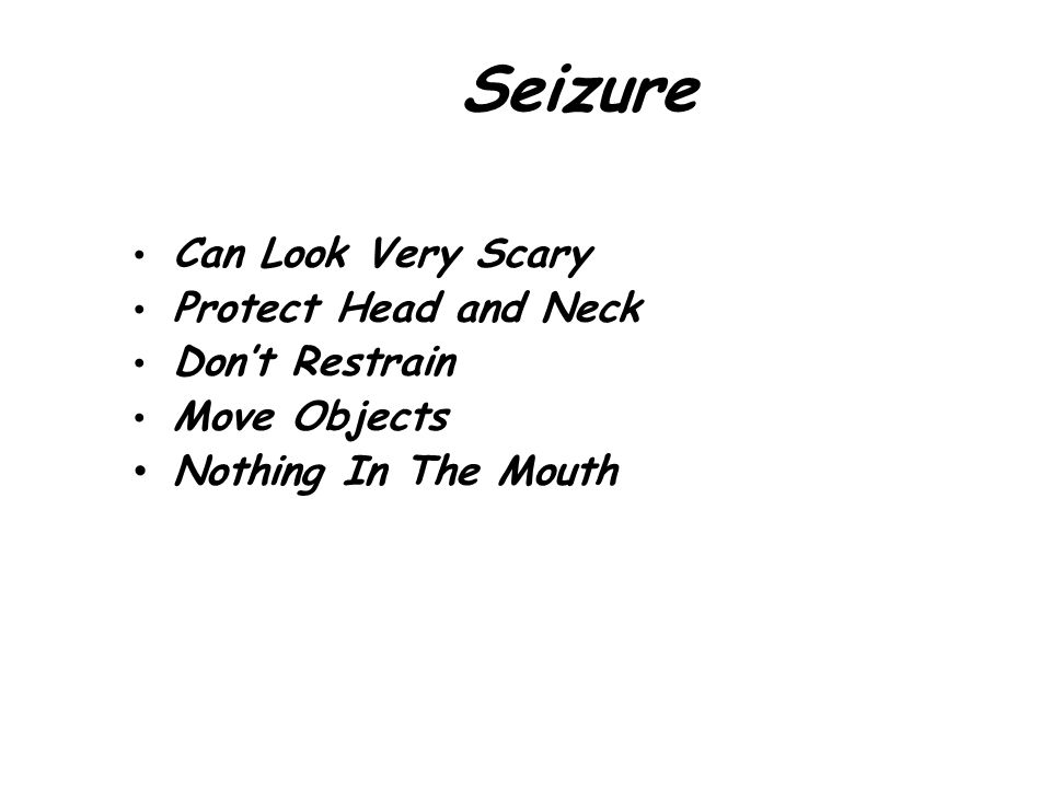 Seizure Can Look Very Scary Protect Head and Neck Don't Restrain