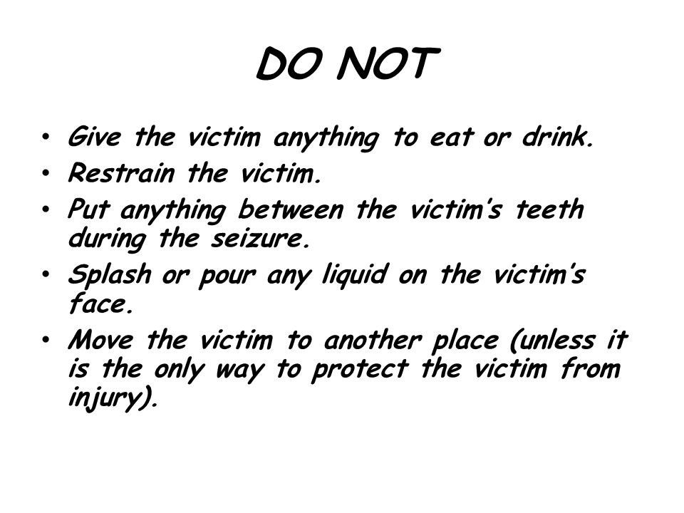 DO NOT Give the victim anything to eat or drink. Restrain the victim.