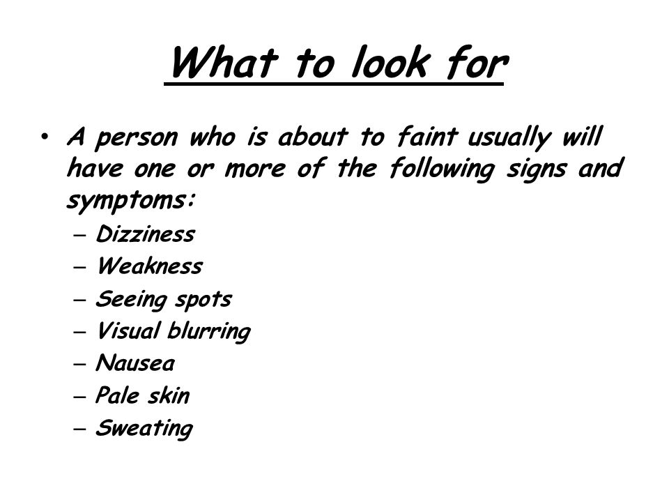 What to look for A person who is about to faint usually will have one or more of the following signs and symptoms: