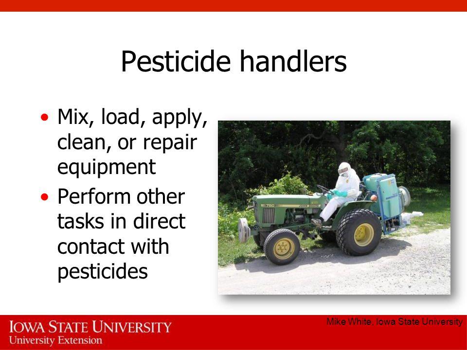 Pesticide handlers Mix, load, apply, clean, or repair equipment