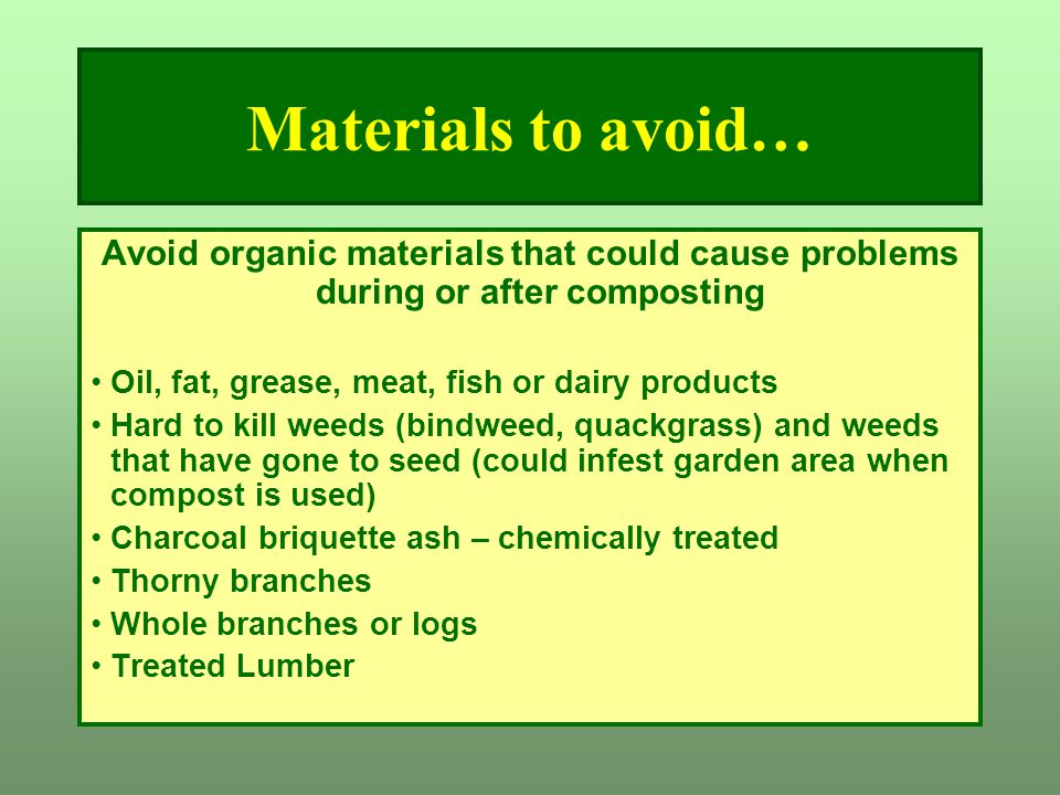 Materials to avoid… Avoid organic materials that could cause problems during or after composting. Oil, fat, grease, meat, fish or dairy products.