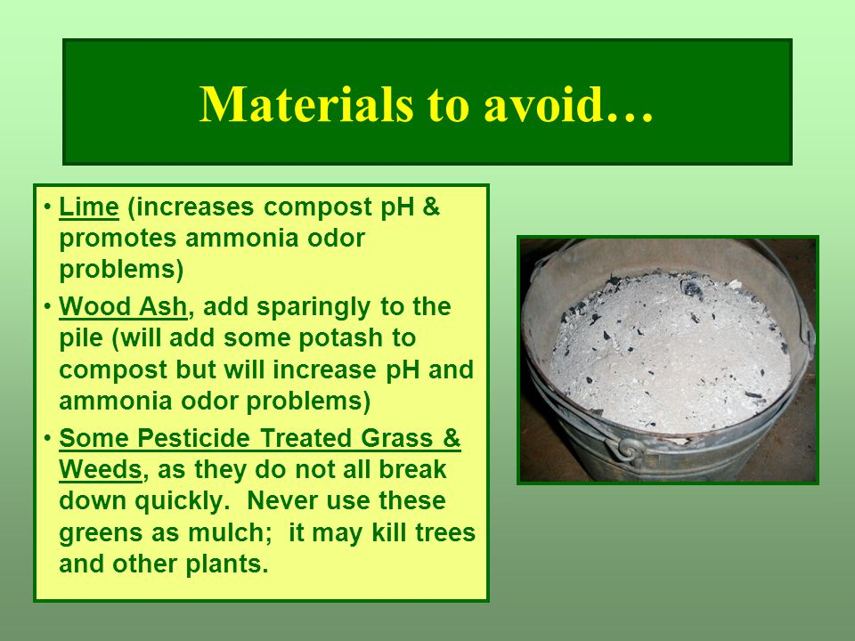 Materials to avoid… Lime (increases compost pH & promotes ammonia odor problems)