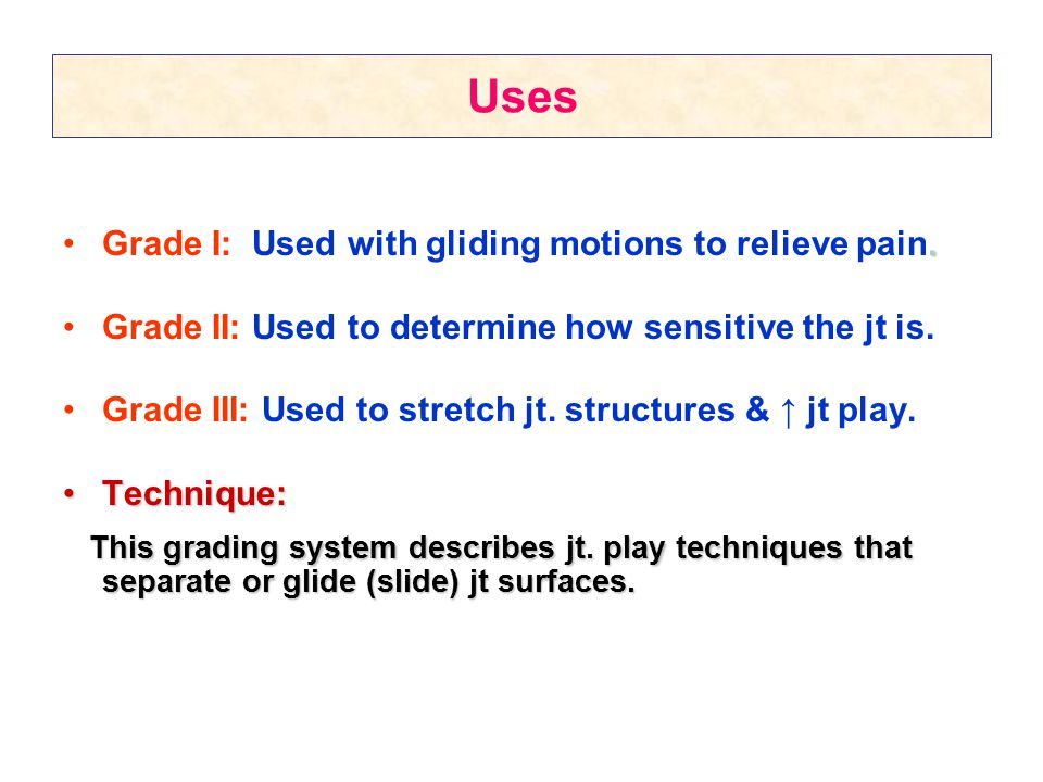 Uses Grade I: Used with gliding motions to relieve pain. Grade II: Used to determine how sensitive the jt is.