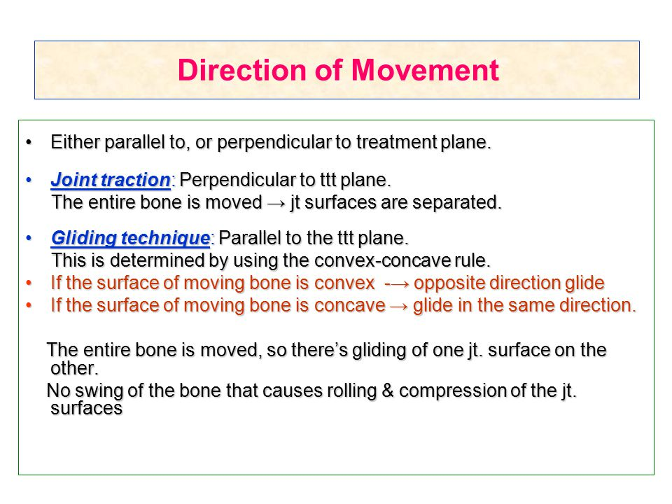 Direction of Movement Either parallel to, or perpendicular to treatment plane. Joint traction: Perpendicular to ttt plane.