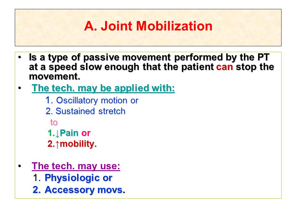 A. Joint Mobilization Is a type of passive movement performed by the PT at a speed slow enough that the patient can stop the movement.