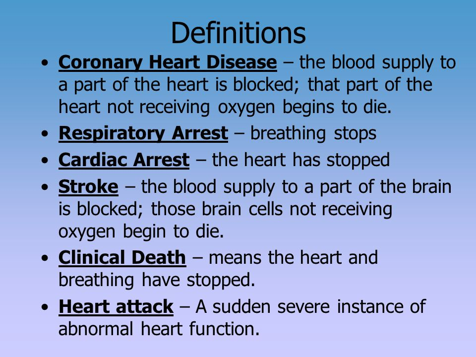 Definitions Coronary Heart Disease – the blood supply to a part of the heart is blocked; that part of the heart not receiving oxygen begins to die.