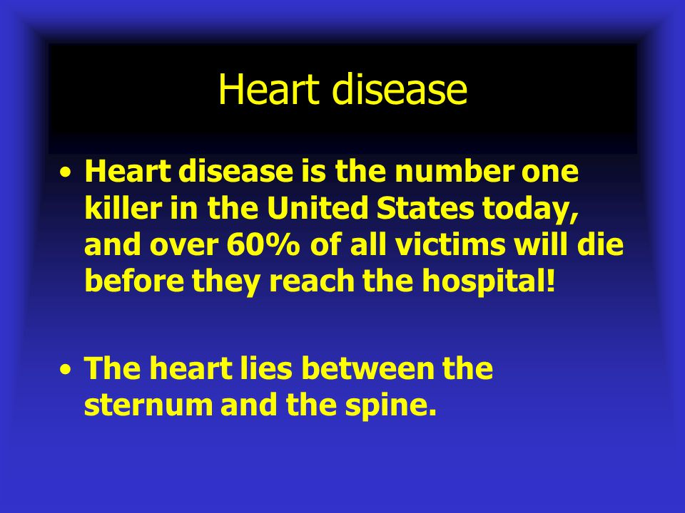 Heart disease Heart disease is the number one killer in the United States today, and over 60% of all victims will die before they reach the hospital!