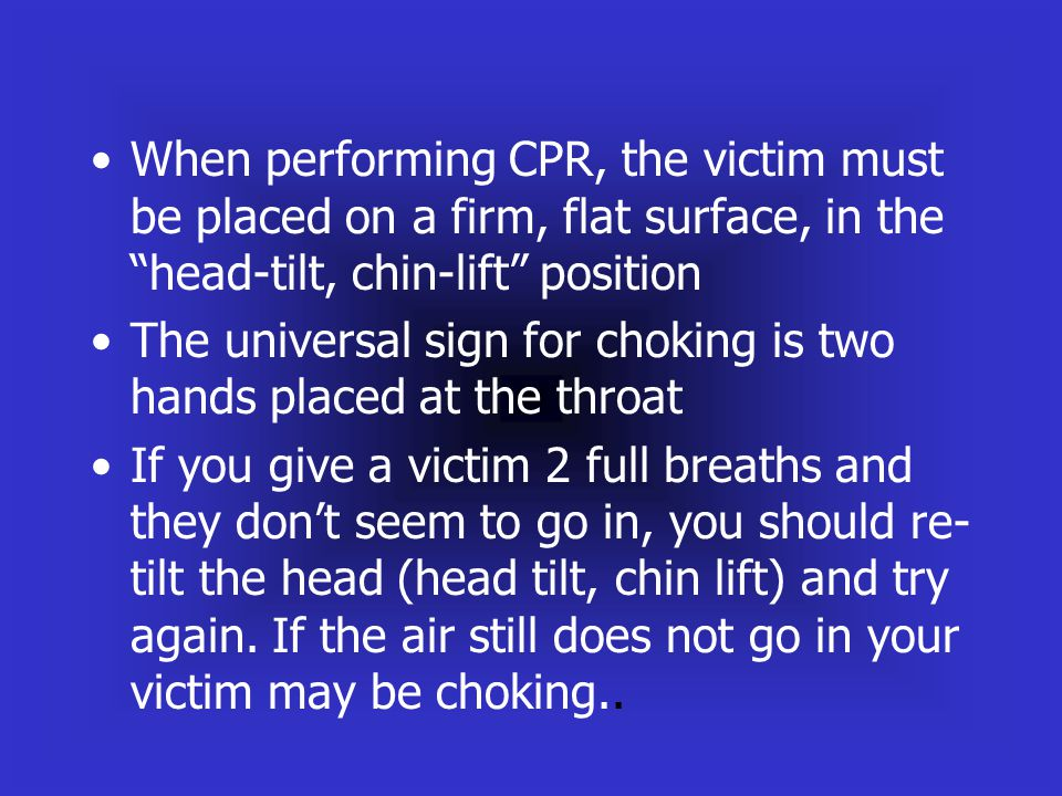 When performing CPR, the victim must be placed on a firm, flat surface, in the head-tilt, chin-lift position