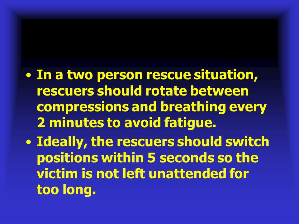 In a two person rescue situation, rescuers should rotate between compressions and breathing every 2 minutes to avoid fatigue.