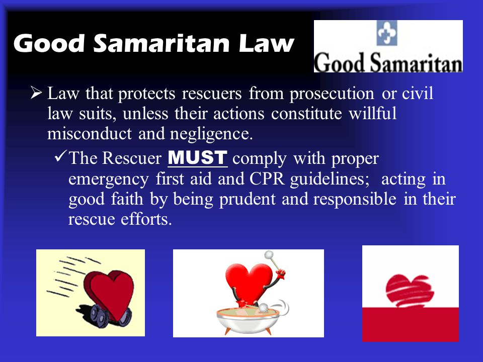 Good Samaritan Law Law that protects rescuers from prosecution or civil law suits, unless their actions constitute willful misconduct and negligence.