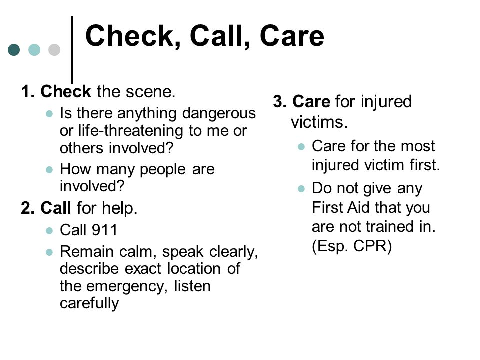Check, Call, Care 1. Check the scene. 3. Care for injured victims.